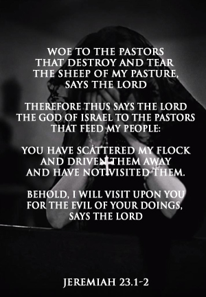 Woe to the pastors that destroy and tear the sheep of my pasture - Jeremiah 23.1-2